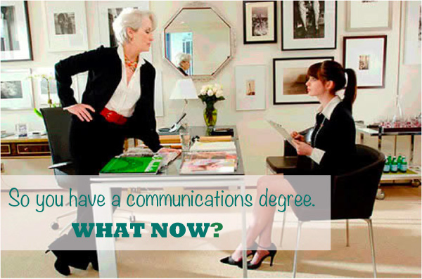 SO YOU HAVE A COMMUNICATIONS DEGREE - WHAT NOW