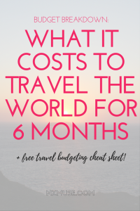 RTW BUDGET BREAKDOWN WHAT IT COSTS TO TRAVEL IN THE WORLD FOR 6 MONTHS