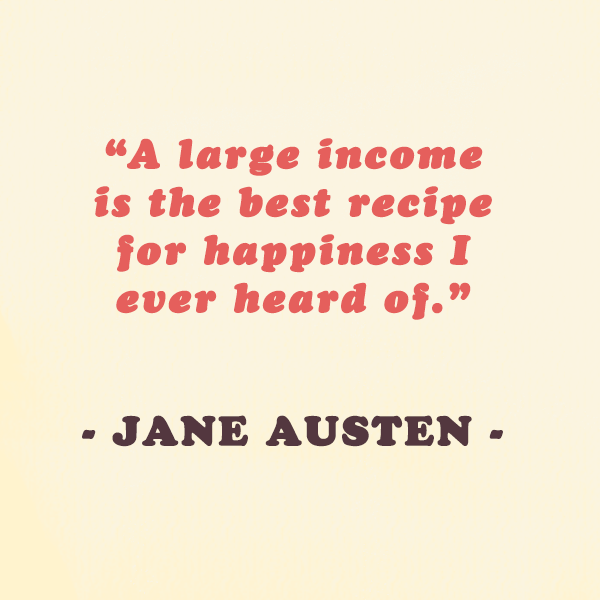"Jane Austen —""A large income is the best recipe for happiness I ever heard of."""