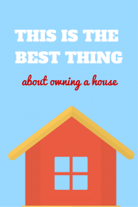 The best thing about owning a house