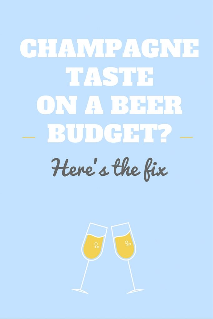 What to do if you have champagne taste on a beer budget